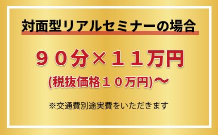 対面型リアルセミナーの場合 90分×11万円(税抜価格10万円)〜 ※交通費別途実費をいただきます